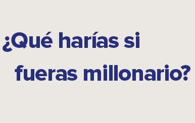 ¡QUÉ HARÍAS SI FUERAS MILLONARIO?